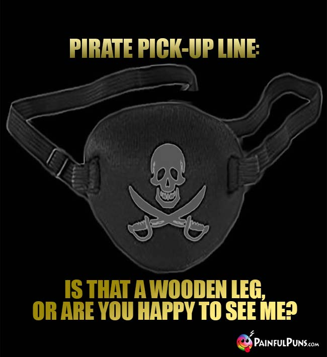 Pirate Pick-Up Line: Is that a wooden leg, or are you happy to see me?