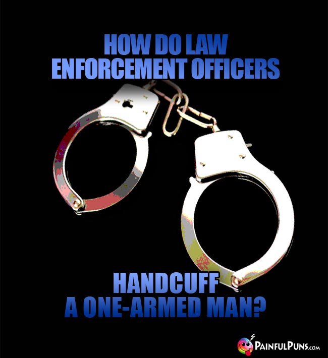 How do law enforcement officers handcuff a one-armed man?