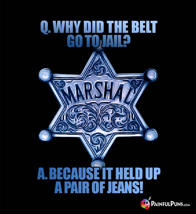 Q. Why did the belt go to jail? A. Because it held up a pair of jeans!