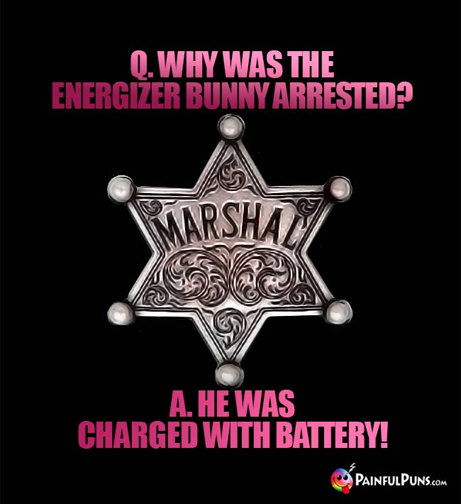Q. Why was the Energizer bunny arrested? A. He was charged with battery!