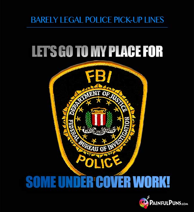 Barely legal police pick-up line: Let's go to my place for some under cover work!