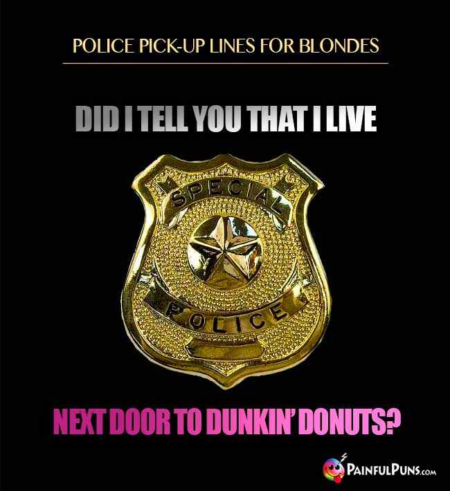 Police pick-up lines for blondes: Did I tell you that I live next door to Dunkin' Donuts?