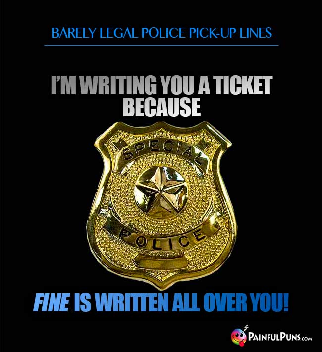 Barely legal police pick-up line: I'm writing you a ticket because fine is written all over you!