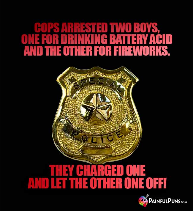 Cops arrested two boys, one for drinking battery acid and the other for fireworks. They charged one and let the other one off!