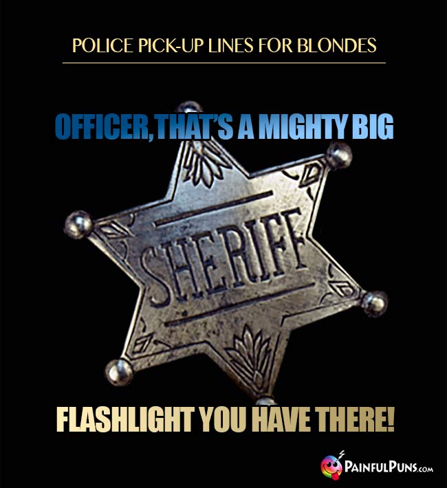 Police pick-up line for blondes: Officer, that's a mighty big flashlight you have there!
