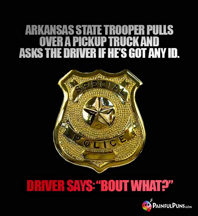 "Arkansas state trooper pulls over a pickup truck and asks the driver if he's got and ID. Driver says: ""Bout what?"""