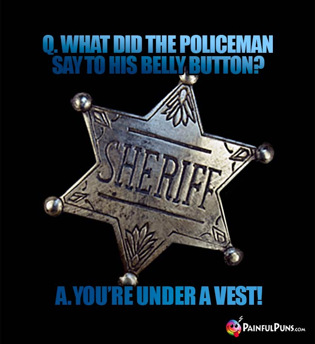 Q. What did the policeman say to his belly button? A. You're under a vest!
