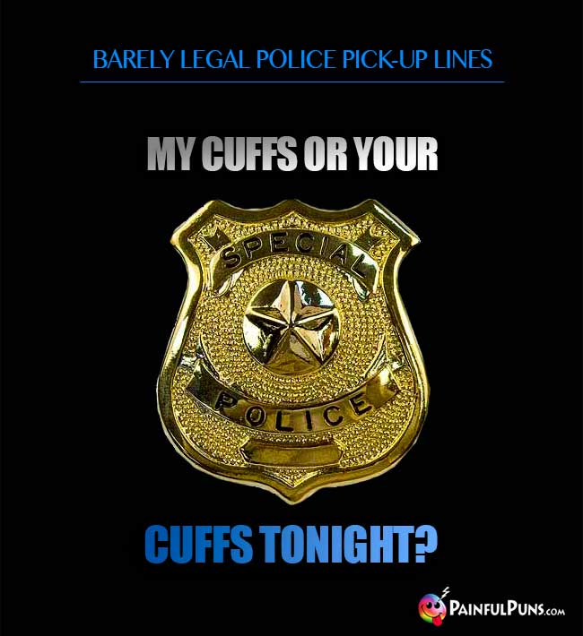 Barely legal police pick-up line: My cuffs or you cuffs tonight?