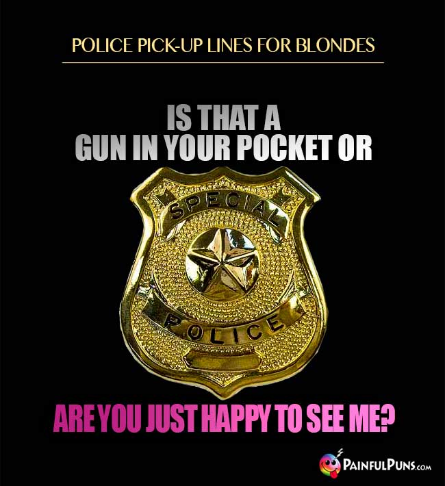 Police pick-up lines for blondes: Is that a gun in your pocket or are you just happy to see me?