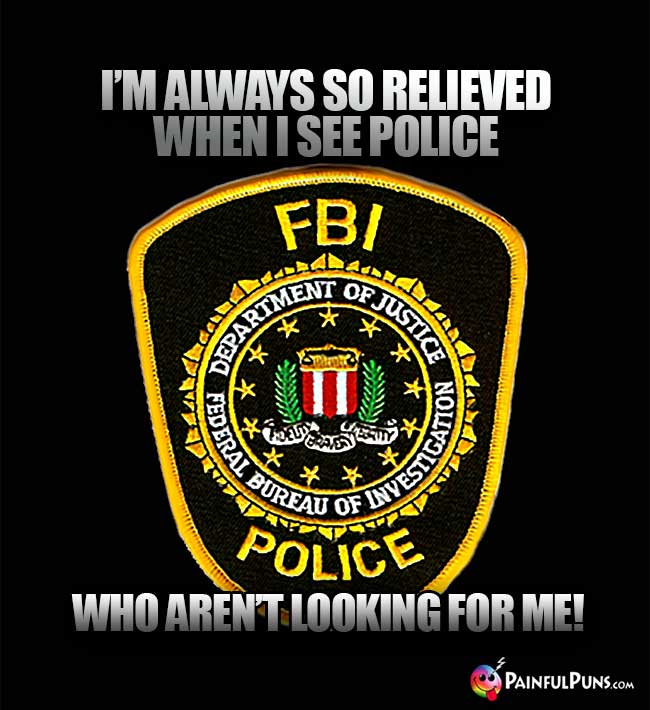 I'm always so relieved when I see police who aren't looking for me!