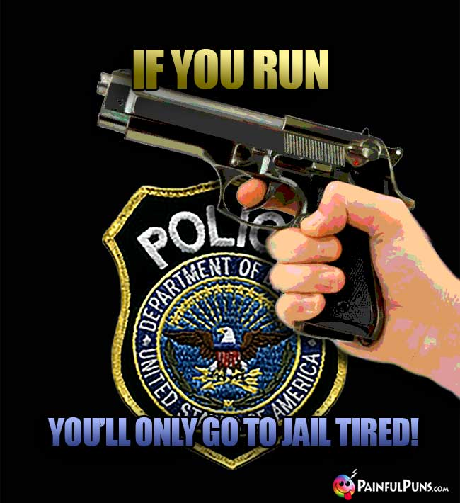 If you run, you'll only go to jail tired!