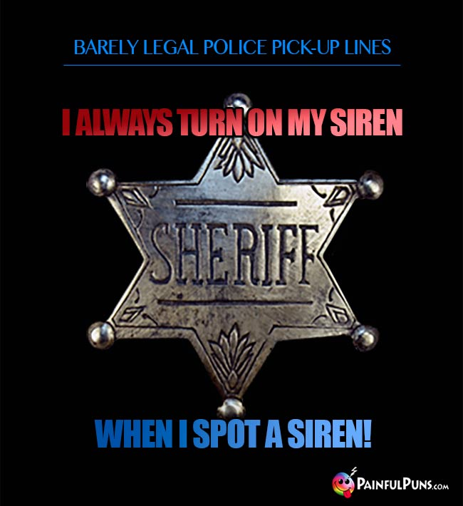 Barely legal police pick-up line: I always turn on my siren when I spot a siren!