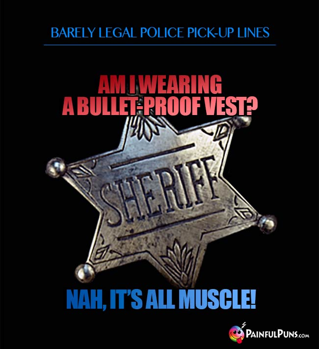 Barely legal police pick-up line: Am I wearing a bullet-proof vest? Nah, it's all muscle!