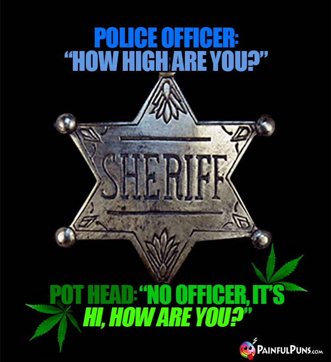 Police officer: How high are you? Pot head: No officers, it's Hi, how are you?