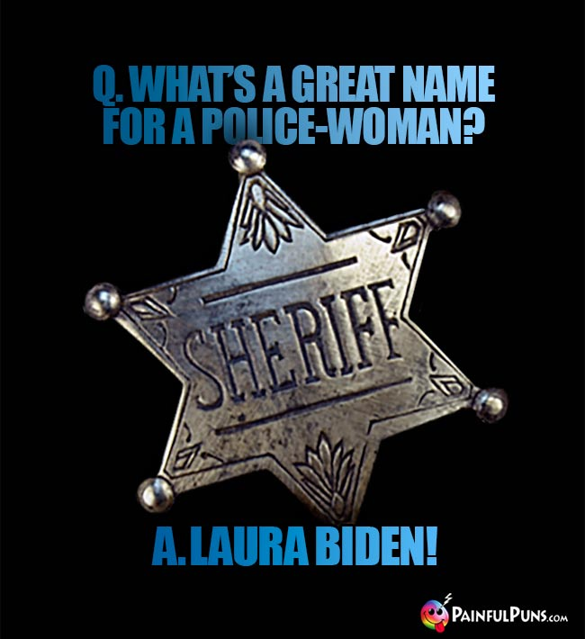 Q. What's a great name for a police-woman? A. Laura Biden!