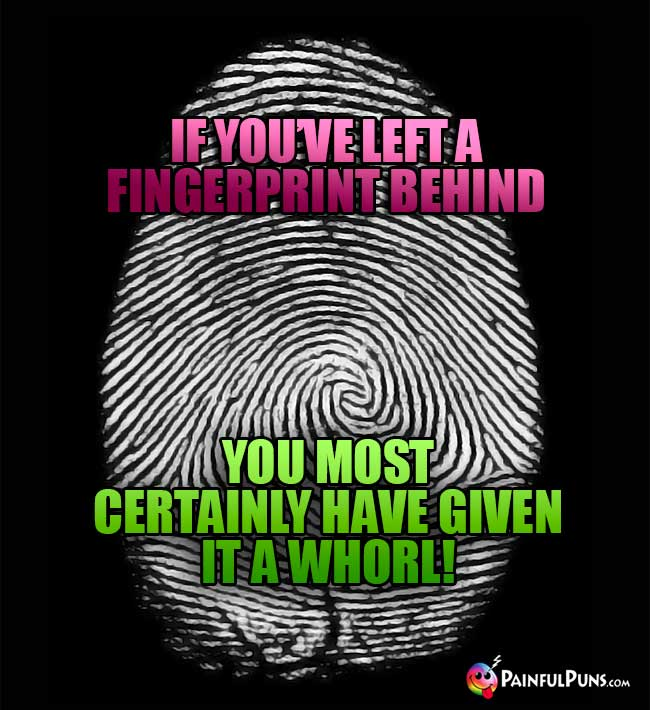 If you've left a fingerprint behind, you most certainly have given it a whorl!