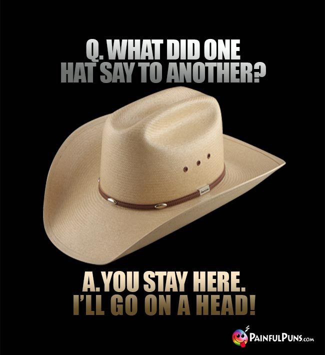 Q. What did one hat say to another? A. You stay here. I'll go on a head!