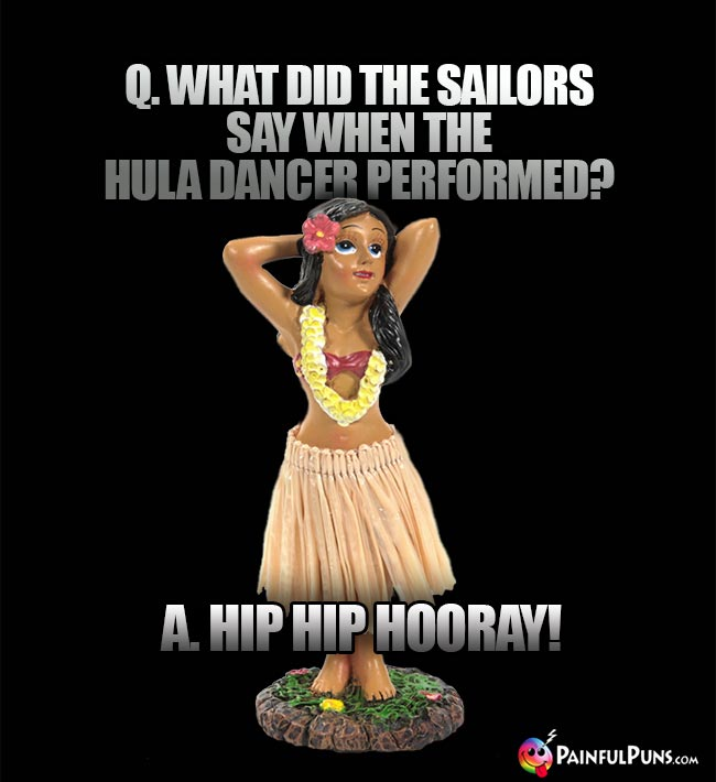 Q. What did the sailors say when the hula dancer performed? A. Hip Hip Hooray!