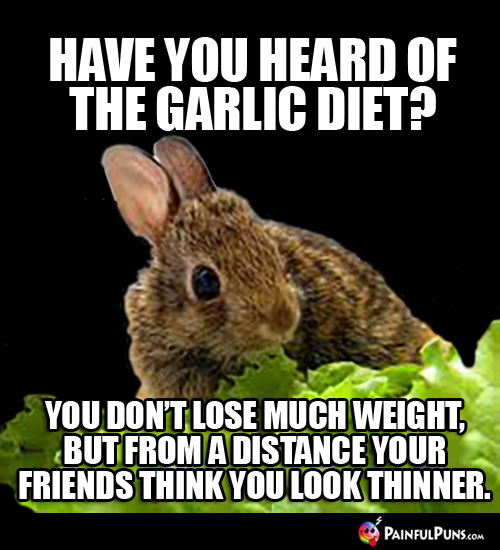 Have you heard of the garlic diet? You don't lose much weight, but from a distance your friends think you look thinner.