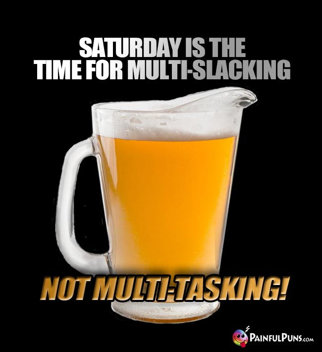Beer Pitcher Says: Saturday is the time for multi-slacking, not multi-tasking!