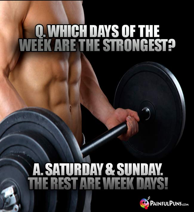 Q. Which days of the week are teh strongest? A. Saturday & Snday. The rest are week days!