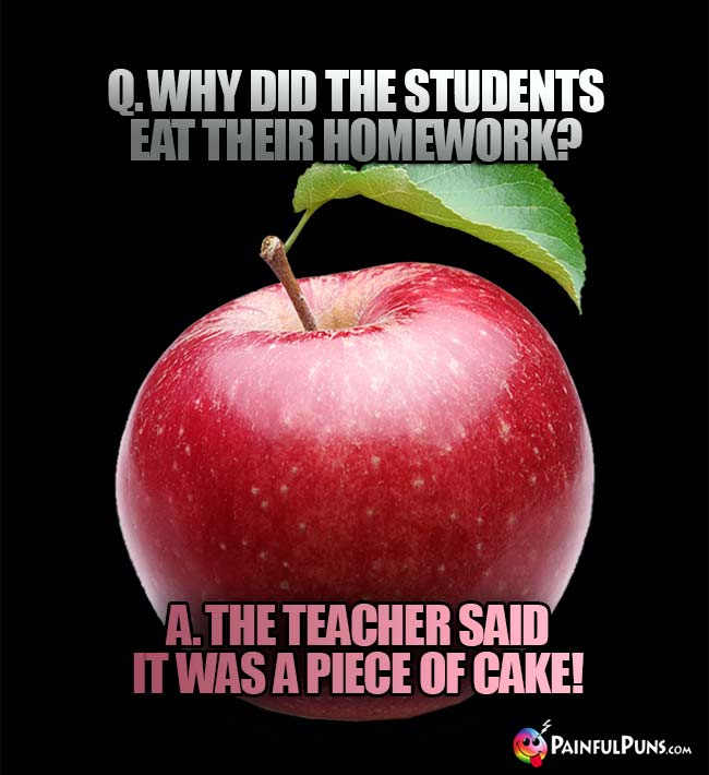 Q. Why did the students eat their homework? A. the teacher said it was a piece of cake!