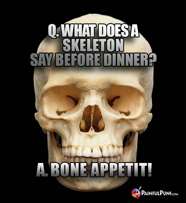 Q. What does a skeleton say before dinner? A. Bone Appetit