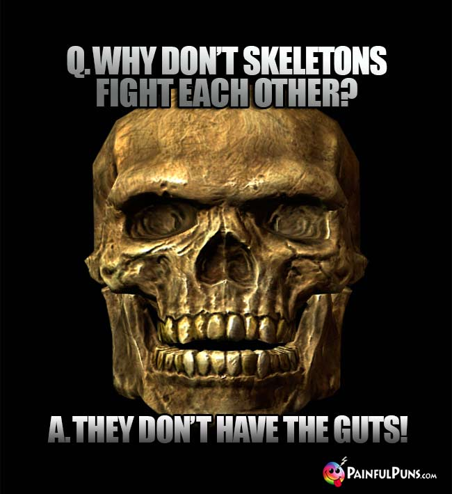 Q. Why don't skeletons fight each other? A. They don't have the guts!