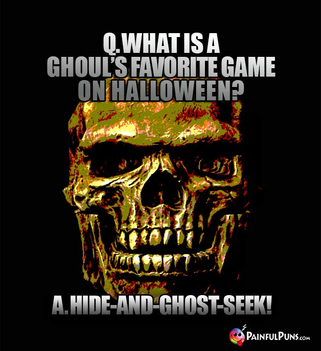 Q. What is a ghoul's favorite game on Halloween? A. Hide-and-ghost-seek!
