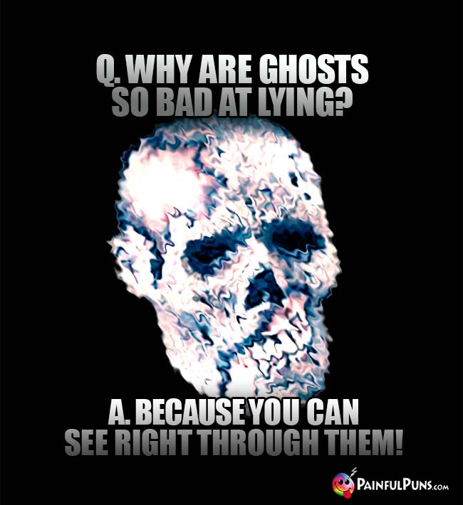 Q. why are ghosts so bad at lying? A. Because you can see right through them!