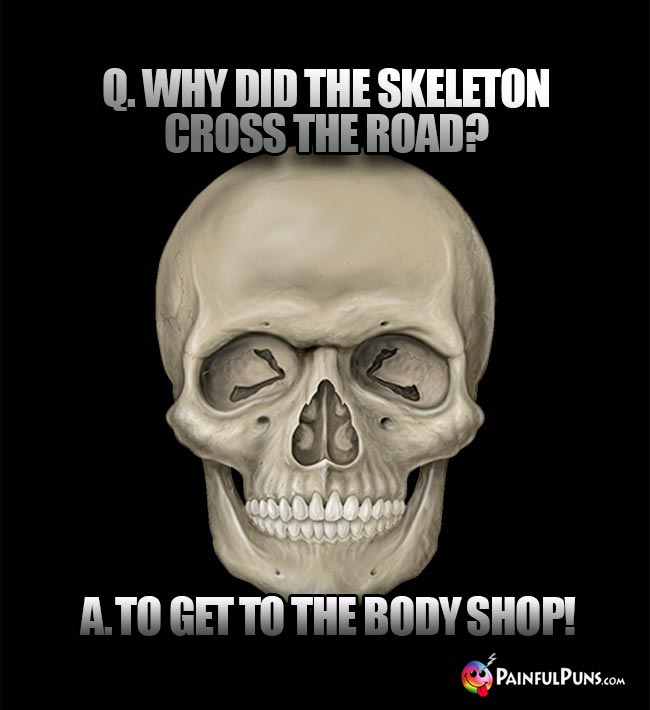 Q. Why did the skeleton cross the road? A. To get to the body shop!