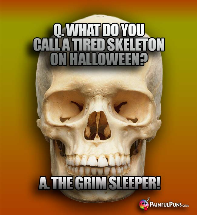 Q. What do you call a tired skeleton on Halloween? A. The Grim Sleeper!
