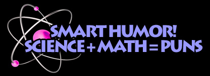 Smart Humor! Science + Math = Puns