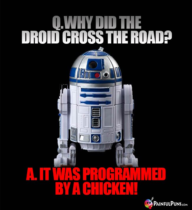 Q. Why did the droid cross the road? A. It was programmed by a chicken!