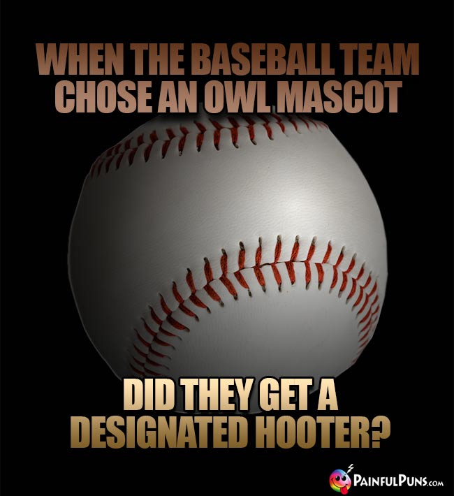 When the baseball team chose an owl masot, did they get a designated hooter?