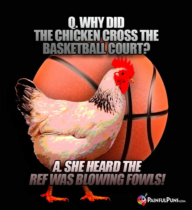 Q. Why did the chicken cross the basketball court? A. She heard the ref was blowing fowls!