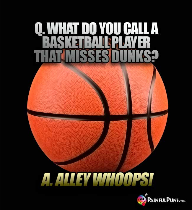 Q. What do you call a basketball player that misses dunks? A. Alley Whoops!