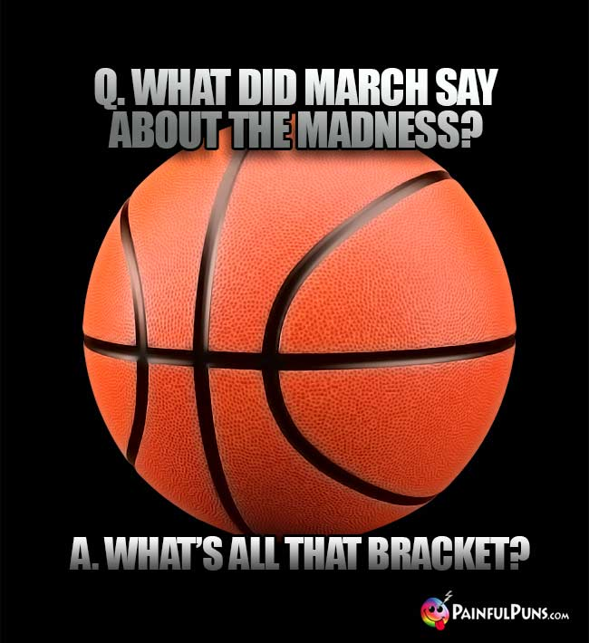 Q. What did March say about the madness? A. What's all that bracket?