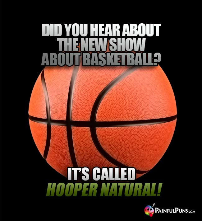 Did you hear about the new show about basketball? It's called Hooper Natural!
