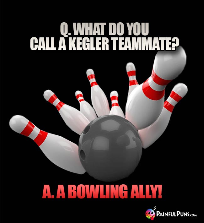 Q. What do you call a kegler teammate? A. A Bowling Ally!