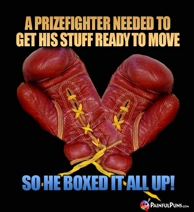 A prizefighter needed to get his stuff reay to move, so he boxed it all up!