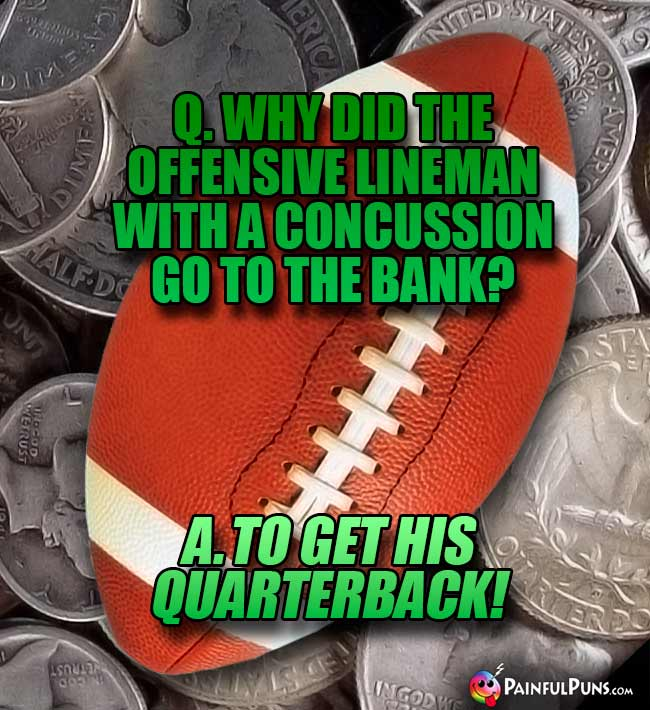 Q. Why did the offensive lineman with a concussion go to the bank? A. To get his quarterback!