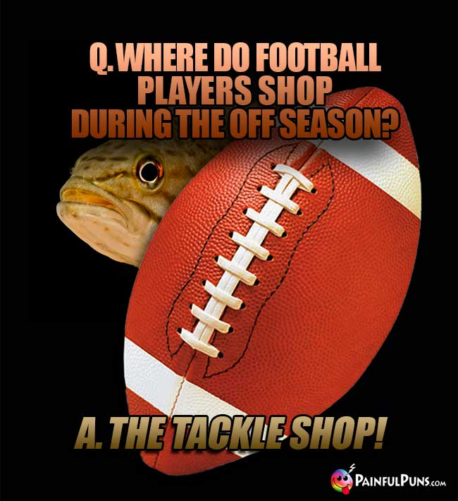 Q. Where do football players shop during the off season? A. The Tackle Shop!