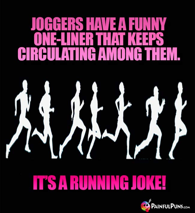 Joggers hafe a funny one-liner that keeps cirulating among them. It's a running joke!
