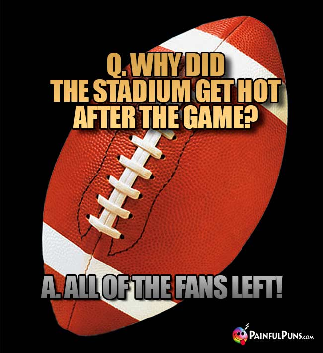 Q. Why did the stadium get hot after the game? A. All of the fans left!