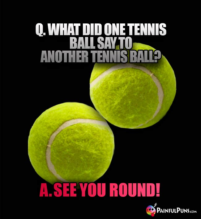 Q. What did one tennis ball say to another tennis ball? A. See you round!