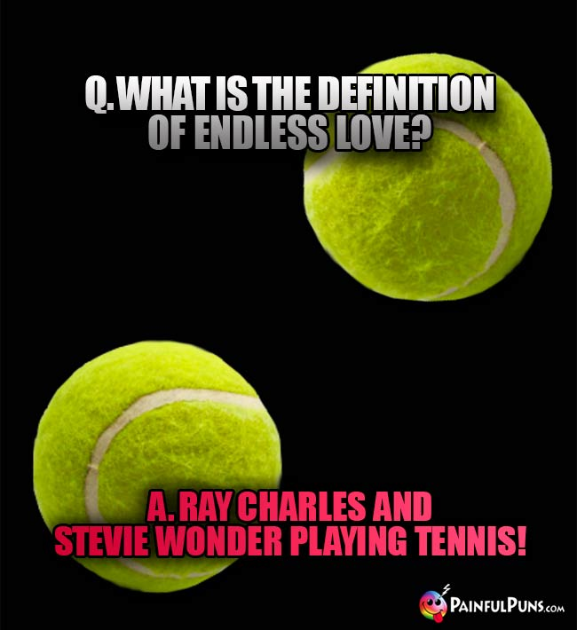 Q. What is the definition of endlesss love? A. Ray Charles and Stevie Wonder playing tennis!
