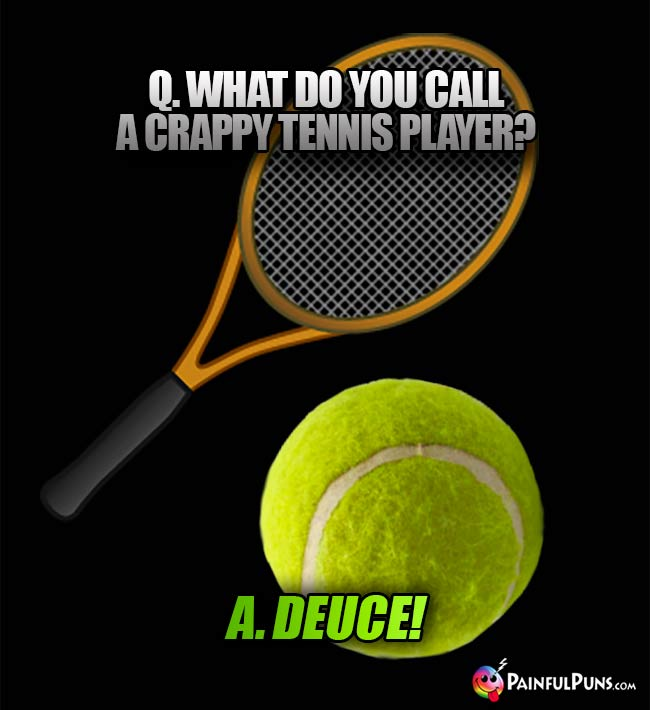 Q. What do yu call a crappy tennis player? A. Deuce!