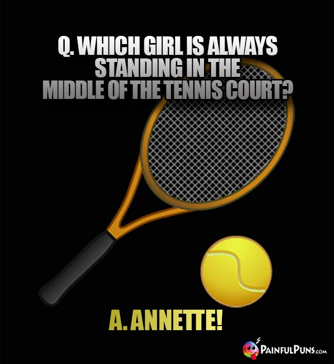 Q. Which girl is always standing in the middle of the tennis court? A. Annette!