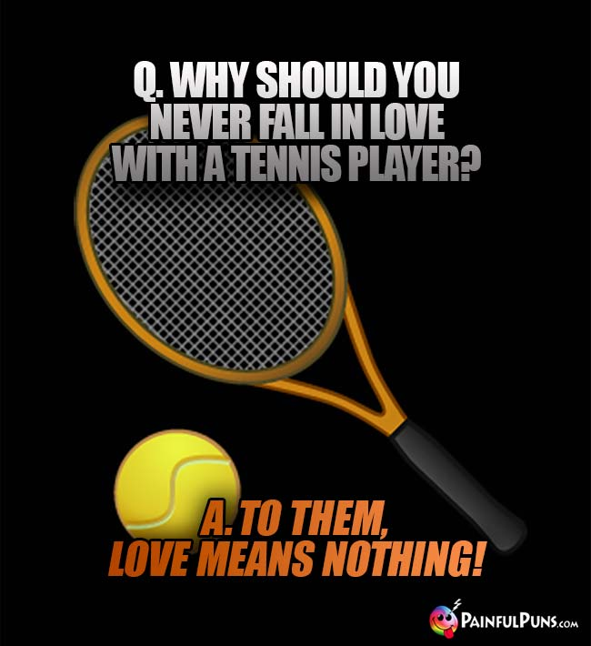 Q. Why sould you never fall in love with a tennis Player? A. To them, love means nothing!